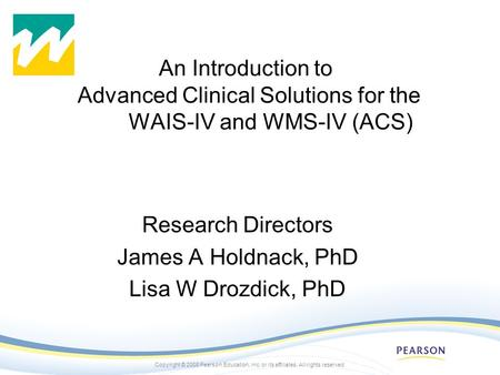 Copyright © 2008 Pearson Education, inc. or its affiliates. All rights reserved. An Introduction to Advanced Clinical Solutions for the WAIS-IV and WMS-IV.