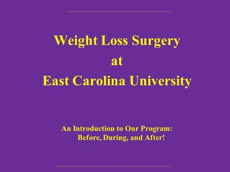 Weight Loss Surgery at East Carolina University An Introduction to Our <strong>Program</strong>: Before, During, and After!
