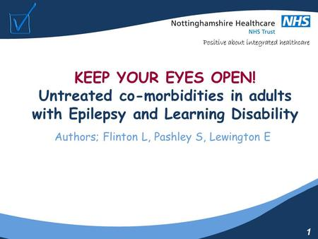 1 KEEP YOUR EYES OPEN! Untreated co-morbidities in adults with Epilepsy and Learning Disability Authors; Flinton L, Pashley S, Lewington E.
