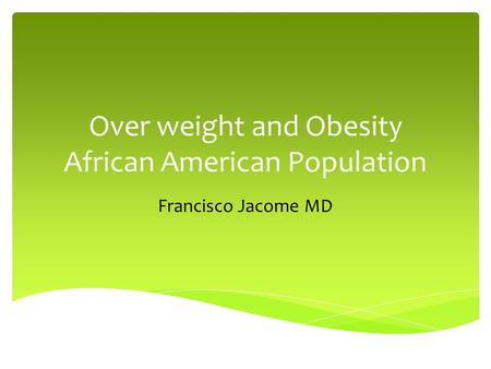 Over weight and Obesity African American Population Francisco Jacome MD.