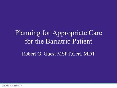 . Planning for Appropriate Care for the Bariatric Patient Robert G. Guest MSPT,Cert. MDT.