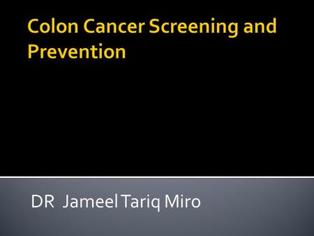 DR Jameel Tariq Miro.  Lifetime incidence 5%  90% of cases occur after age 50  One-third of patients with colorectal cancer die from the disease 