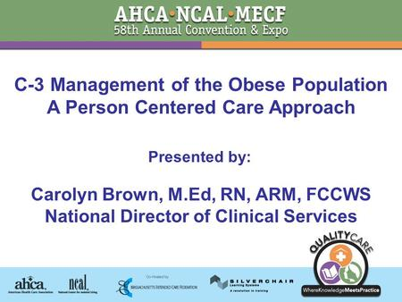 Presented by: Carolyn Brown, M.Ed, RN, ARM, FCCWS National Director of Clinical Services C-3 <strong>Management</strong> of the <strong>Obese</strong> Population A Person Centered Care.