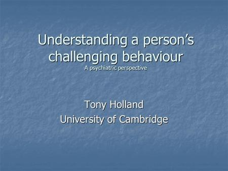 Understanding a person's challenging behaviour A psychiatric perspective Tony Holland University of Cambridge.