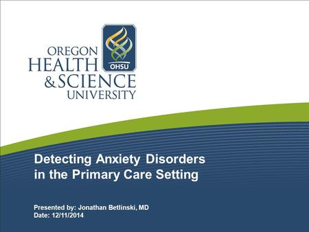 Detecting Anxiety Disorders in the Primary Care Setting Presented by: Jonathan Betlinski, MD Date: 12/11/2014.