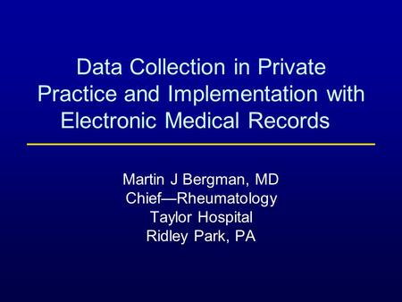 Data Collection in Private Practice and Implementation with Electronic Medical Records Martin J Bergman, MD Chief—Rheumatology Taylor Hospital Ridley Park,