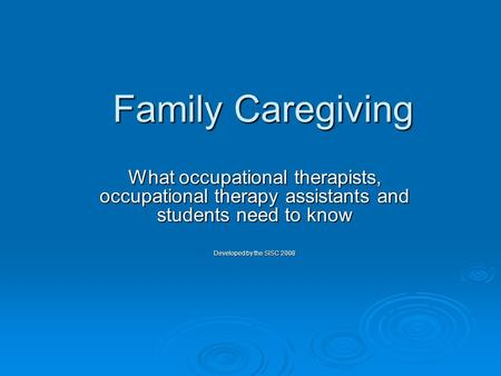 Family Caregiving What occupational therapists, occupational therapy assistants and students need to know Developed by the SISC 2008.