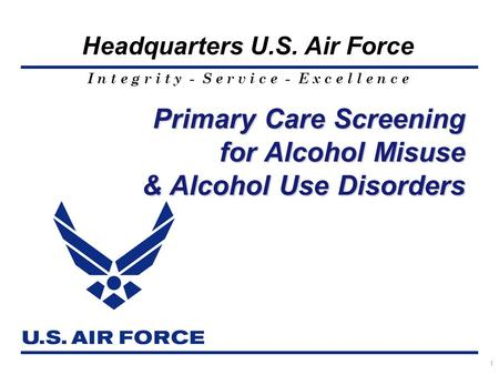 I n t e g r i t y - S e r v i c e - E x c e l l e n c e Headquarters U.S. Air Force 1 Primary Care Screening for Alcohol Misuse & Alcohol Use Disorders.