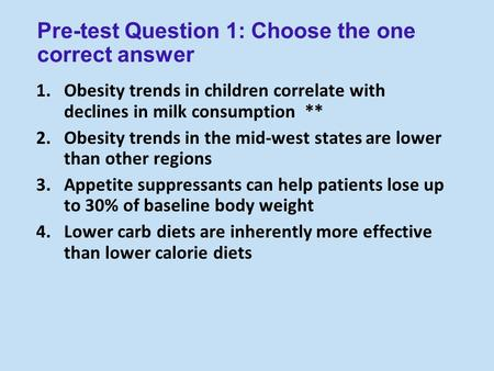 Pre-test Question 1: Choose the one correct answer 1.<strong>Obesity</strong> trends in children correlate with declines in milk consumption ** 2.<strong>Obesity</strong> trends in the.