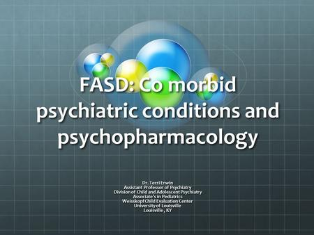 FASD: Co morbid psychiatric conditions and psychopharmacology Dr. Terri Erwin Assistant Professor of Psychiatry Division of Child and Adolescent Psychiatry.