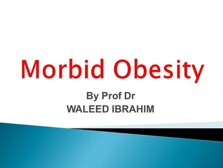 By Prof Dr WALEED IBRAHIM.  Obesity has been defined as excess body fat relative to lean body mass.  The most widely accepted measure of obesity is.