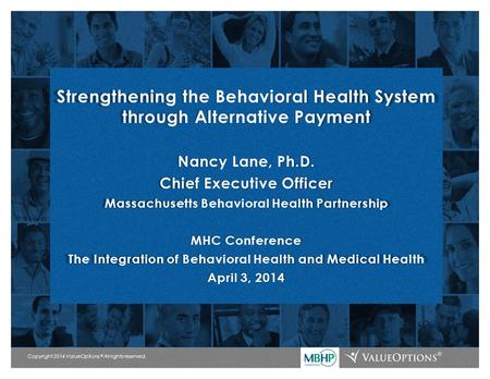 Copyright 2014 ValueOptions. ® All rights reserved. Strengthening the Behavioral Health System through Alternative Payment Nancy Lane, Ph.D. Chief Executive.