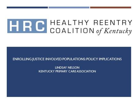 ENROLLING JUSTICE INVOLVED POPULATIONS: POLICY IMPLICATIONS LINDSAY NELSON KENTUCKY PRIMARY CARE ASSOCIATION.