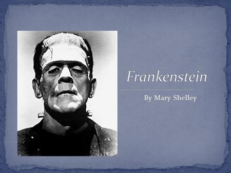 By Mary Shelley. Wrote Frankenstein when she was only 18 Published anonymously Both parents were famous writers. Marriage to Percy Shelley, a famous poet.