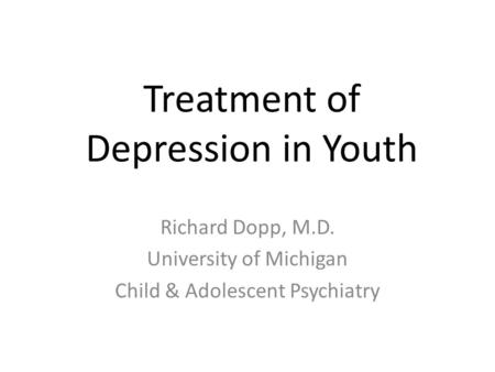 Treatment of Depression in Youth Richard Dopp, M.D. University of Michigan Child & Adolescent Psychiatry.