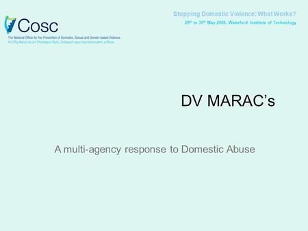 Stopping Domestic Violence: What Works? 28 th to 30 th May 2008, Waterford Institute of Technology DV MARAC's A multi-agency response to Domestic Abuse.