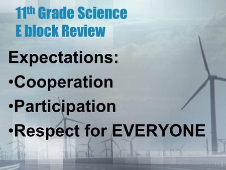 11 th Grade Science E block Review Expectations: Cooperation Participation Respect for EVERYONE.