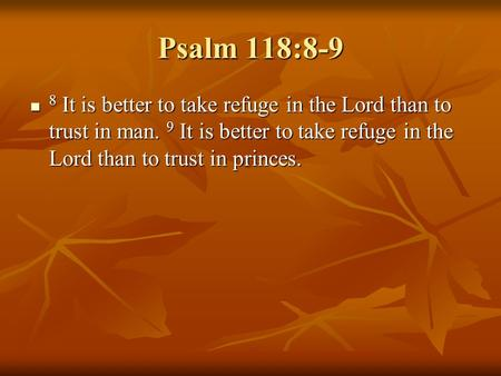 Psalm 118:8-9 8 It is better to take refuge in the Lord than to trust in man. 9 It is better to take refuge in the Lord than to trust in princes.
