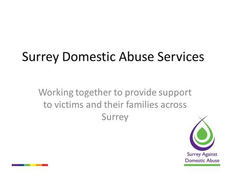Surrey Domestic Abuse Services Working together to provide support to victims and their families across Surrey.