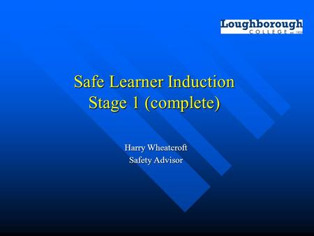 Safe Learner Induction Stage 1 (complete) Harry Wheatcroft Safety Advisor.