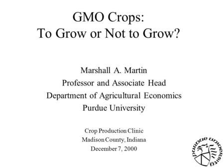 GMO Crops: To Grow or Not to Grow? Marshall A. Martin Professor and Associate Head Department of Agricultural Economics Purdue University Crop Production.