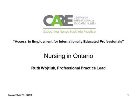 "November 26, 20131 ""Access to Employment for Internationally Educated Professionals"" Nursing in Ontario Ruth Wojtiuk, Professional Practice Lead."