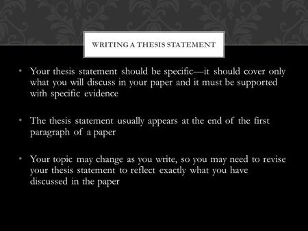 Your thesis statement should be specific—it should cover only what you will discuss in your paper and it must be supported with specific evidence The thesis.