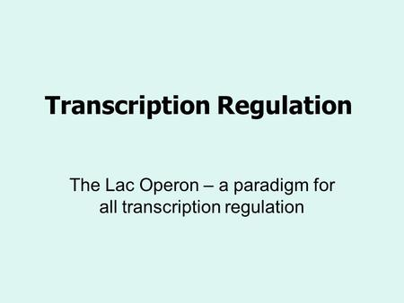 Transcription Regulation The Lac Operon – a paradigm for all transcription regulation.