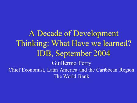A Decade of Development Thinking: What Have we learned? IDB, September 2004 Guillermo Perry Chief Economist, Latin America and the Caribbean Region The.