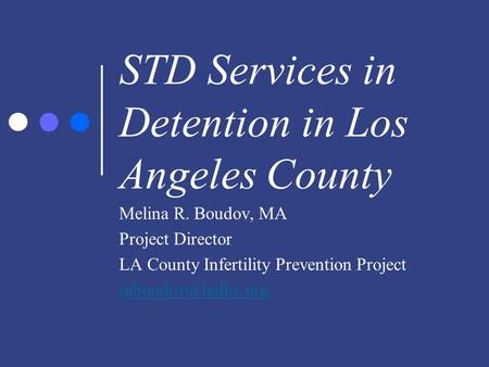 STD Services in Detention in Los Angeles County Melina R. Boudov, MA Project Director LA County Infertility Prevention Project