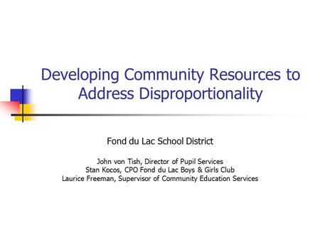 Developing Community Resources to Address Disproportionality Fond du Lac School District John von Tish, Director of Pupil Services Stan Kocos, CPO Fond.