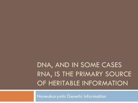 DNA, AND IN SOME CASES RNA, IS THE PRIMARY SOURCE OF HERITABLE INFORMATION Noneukaryotic Genetic Information.