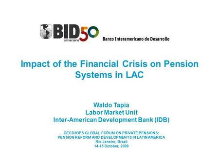 Impact of the Financial Crisis on Pension Systems in LAC Waldo Tapia Labor Market Unit Inter-American Development Bank (IDB) OECD/IOPS GLOBAL FORUM ON.