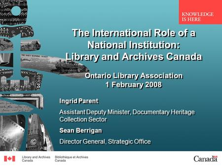The International Role of a National Institution: Library and Archives Canada Ontario Library Association 1 February 2008 Ingrid Parent Assistant Deputy.