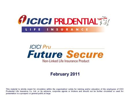February 2011 This material is strictly meant for circulation within the organization/ solely for training and/or education of the employees of ICICI Prudential.