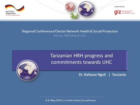 Regional Conference of Sector Network Health & Social Protection Africa, MENA and LAC 6-9. May 2014 | La Palm Hotel, Accra/Ghana Tanzanian HRH progress.
