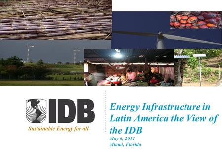 Energy Infrastructure in Latin America the View of the IDB May 6, 2011 Miami, Florida Sustainable Energy for all.