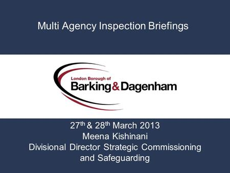 Multi Agency Inspection Briefings 27 th & 28 th March 2013 Meena Kishinani Divisional Director Strategic Commissioning and Safeguarding.