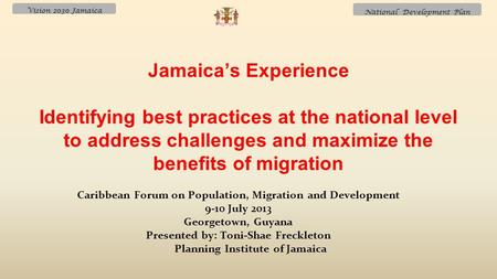 Vision 2030 Jamaica National Development Plan Caribbean Forum on Population, Migration and Development 9-10 July 2013 Georgetown, Guyana Presented by: