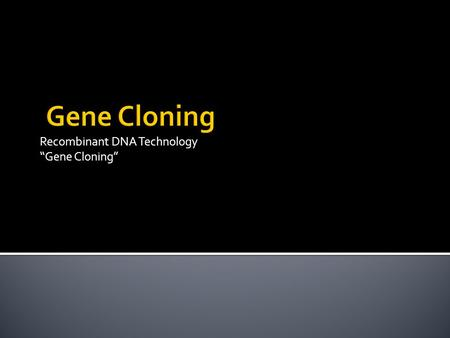 "Recombinant DNA Technology ""Gene Cloning"". What is it?  Gene cloning: production of large quantities of a specific, desired gene or section of DNA to."
