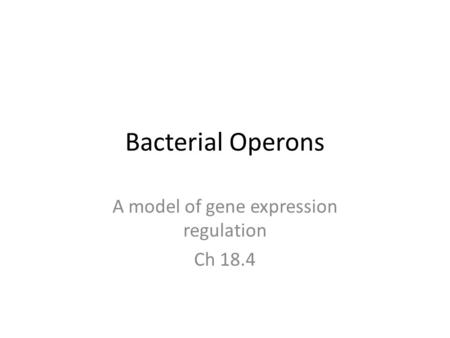 Bacterial Operons A model of gene expression regulation Ch 18.4.
