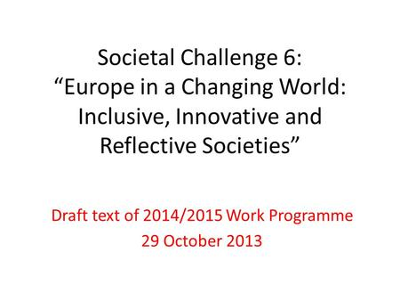 "Societal Challenge 6: ""Europe in a Changing World: Inclusive, Innovative and Reflective Societies"" Draft text of 2014/2015 Work Programme 29 October 2013."