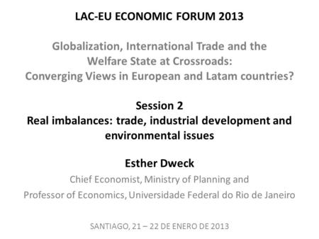 LAC-EU ECONOMIC FORUM 2013 Globalization, International Trade and the Welfare State at Crossroads: Converging Views in European and Latam countries? Session.