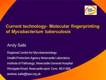 Current technology- Molecular fingerprinting of Mycobacterium tuberculosis Andy Sails Regional Centre for Mycobacteriology Health Protection Agency Newcastle.