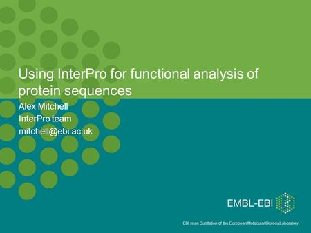 EBI is an Outstation of the European Molecular Biology Laboratory. Alex Mitchell InterPro team Using InterPro for functional analysis.