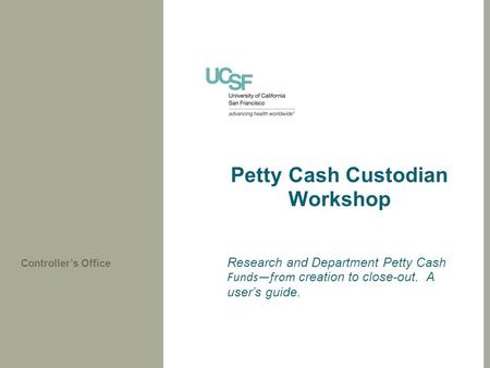 Petty Cash Custodian Workshop Research and Department Petty Cash Funds—from creation to close-out. A user's guide. Controller's Office.