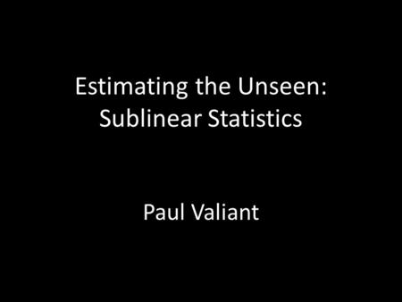 Estimating the Unseen: Sublinear Statistics Paul Valiant.