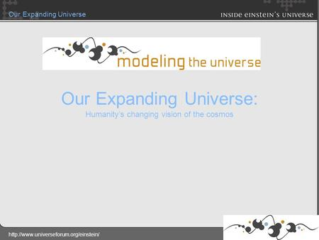 Our Expanding Universe Our Expanding Universe: Humanity's changing vision of the cosmos.