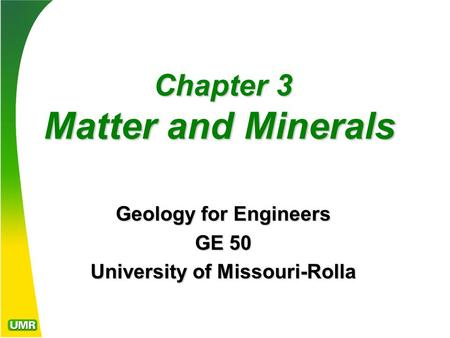 Chapter 3 Matter and Minerals Chapter 3 Matter and Minerals Geology for Engineers GE 50 University of Missouri-Rolla.
