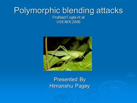 Polymorphic blending attacks Prahlad Fogla et al USENIX 2006 Presented By Himanshu Pagey.